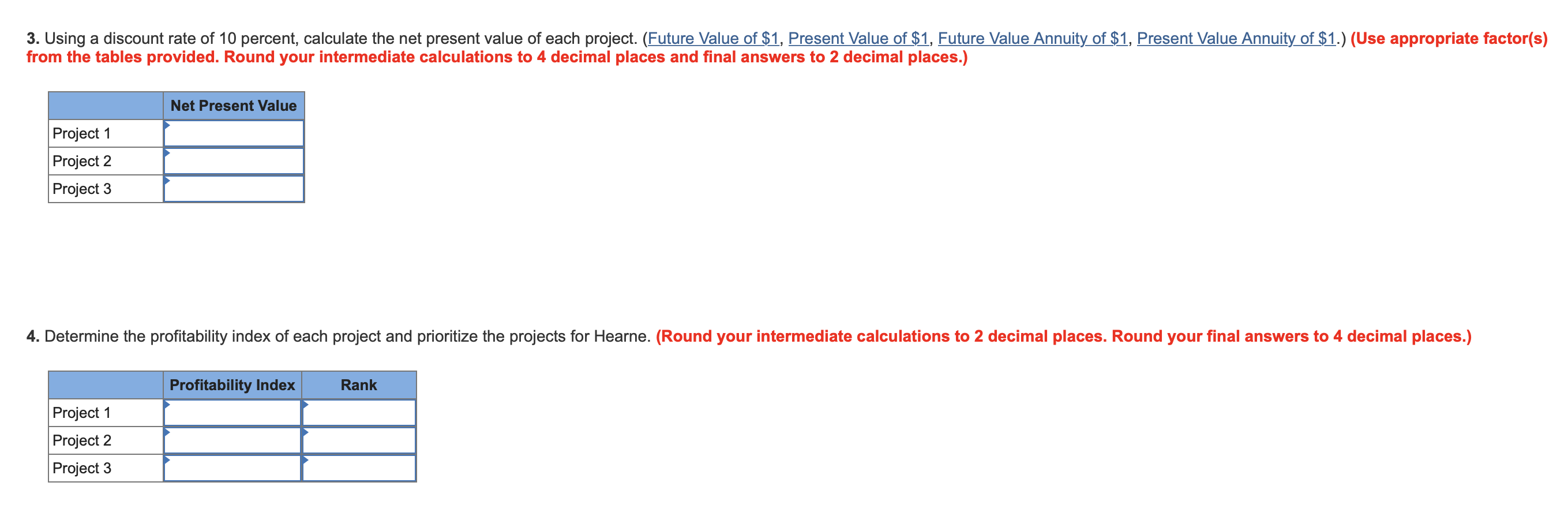 3. Using a discount rate of 10 percent, calculate the net present value of each project. (Future Value of $1, Present Value of $1, Future Value Annuity of $1, Present Value Annuity of $1.) (Use appropriate factor(s) from the tables provided. Round your intermediate calculations to 4 decimal places and final answers to 2 decimal places.) Net Present Value Project 1 Project 2 Project 3 4. Determine the profitability index of each project and prioritize the projects for Hearne. (Round your intermediate calculations to 2 decimal places. Round your final answers to 4 decimal places.) Profitability Index Rank Project 1 Project 2 Project 3
