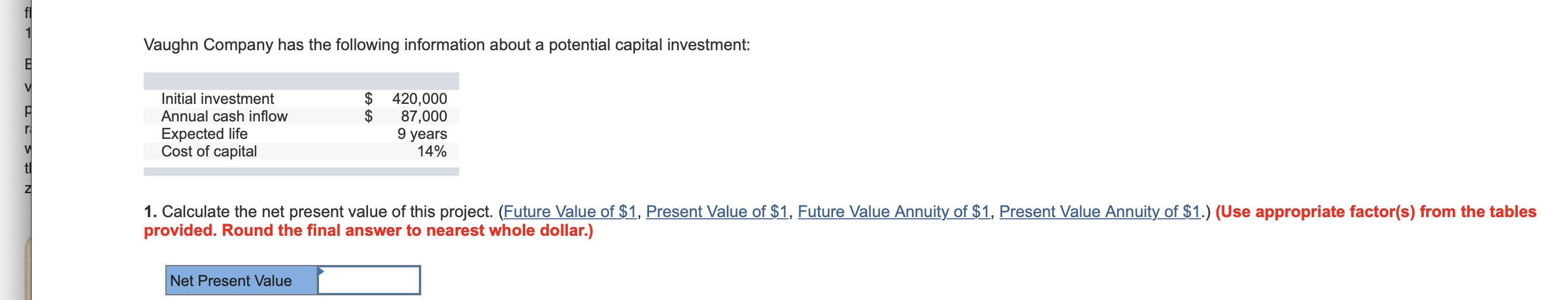 Vaughn Company has the following information about a potential capital investment: V $ 420,000 $ Initial investment Annual cash inflow 87,000 9 years 14% Expected life Cost of capital V tl 1. Calculate the net present value of this project. (Future Value of $1, Present Value of $1, Future Value Annuity of $1, Present Value Annuity of $1.) (Use appropriate factor(s) from the tables provided. Round the final answer to nearest whole dollar.) Net Present Value