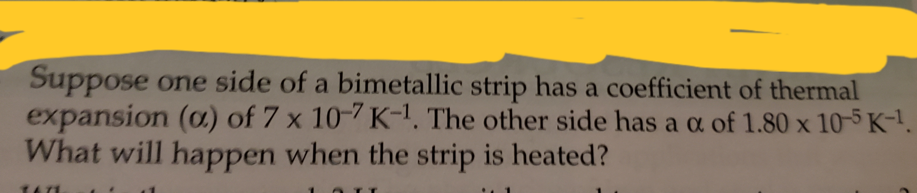 Suppose one side of a bimetallic strip has a coefficient of thermal expansion (oa.) of 7 x 10-7 K-1. The other side has a a of 1.80 x 10-5 K-1. What will happen when the strip is heated?