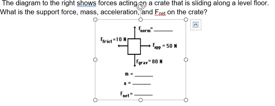 The diagram to the right shows forces acting an a crate that is sliding along a level floor What is the support force, mass, acceleration, and Fnet on the crate? Fnorm Ffrict=10 N Fapp 50 N Fgrav 80 N net