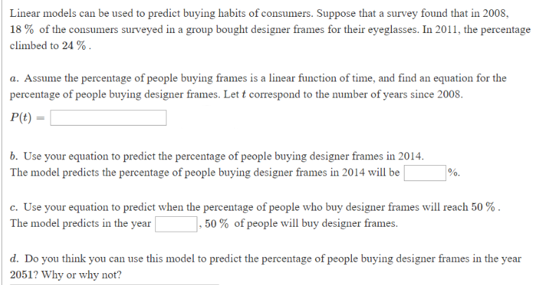 Linear models can be used to predict buying habits of consumers. Suppose that a survey found that in 2008, 18% of the consumers surveyed in a group bought designer frames for their eyeglasses. In 2011, the percentage climbed to 24 % a. Assume the percentage of people buying frames is a linear function of time, and find an equation for the percentage of people buying designer frames. Let t correspond to the number of years since 2008 P(t) b. Use your equation to predict the percentage of people buying designer frames in 2014 The model predicts the percentage of people buying designer frames in 2014 will be | c. Use your equation to predict when the percentage of people who buy designer frames will reach 50 % The model predicts in the year 1, 50% of people will buy designer frames d. Do you think you can use this model to predict the percentage of people buying designer frames in the year 2051? Why or why not?
