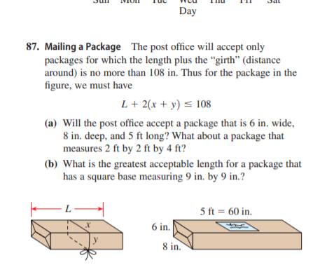 """Day 87. Mailing a Package The post office will accept only packages for which the length plus the """"girth"""" (distance around) is no more than 108 in. Thus for the package in the figure, we must have L + 2(x + y) < 108 (a) Will the post office accept a package that is 6 in. wide, 8 in. deep, and 5 ft long? What about a package that measures 2 ft by 2 ft by 4 ft? (b) What is the greatest acceptable length for a package that has a square base measuring 9 in. by 9 in.? L 5 ft = 60 in. 6 in. 8 in."""