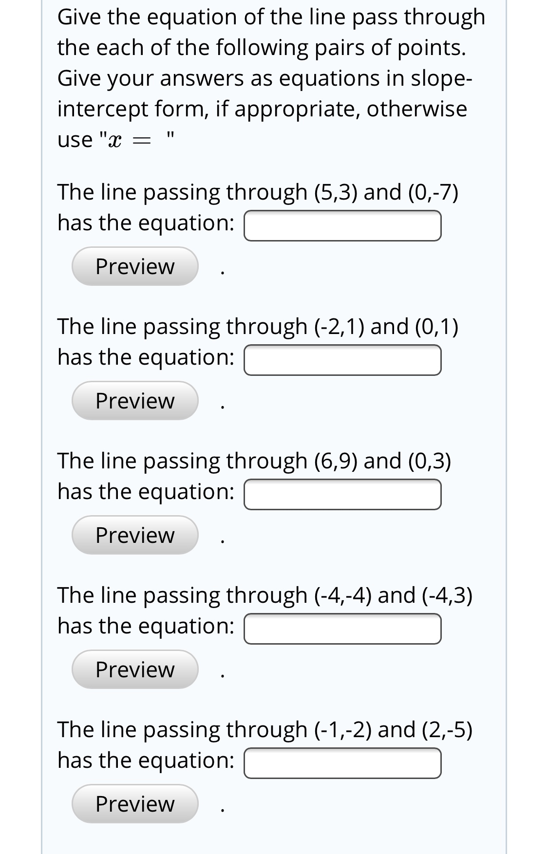 """Give the equation of the line pass through the each of the following pairs of points. Give your answers as equations in slope- intercept form, if appropriate, otherwise use """"x The line passing through (5,3) and (0,-7) has the equation: Preview The line passing through (-2,1) and (0,1) has the equation: Preview The line passing through (6,9) and (0,3) has the equation: Preview The line passing through (-4,-4) and (-4,3) has the equation: Preview The line passing through (-1,-2) and (2,-5) has the equation: Preview"""