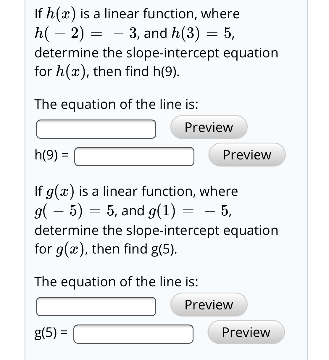 If h(x) is a linear function, where h( – 2) = determine the slope-intercept equation for h(x), then find h(9). 3, and h(3) = 5, The equation of the line is: Preview h(9) = Preview If g(x) is a linear function, where g( – 5) = 5, and g(1) determine the slope-intercept equation for g(x), then find g(5). - 5, The equation of the line is: Preview Preview g(5) =