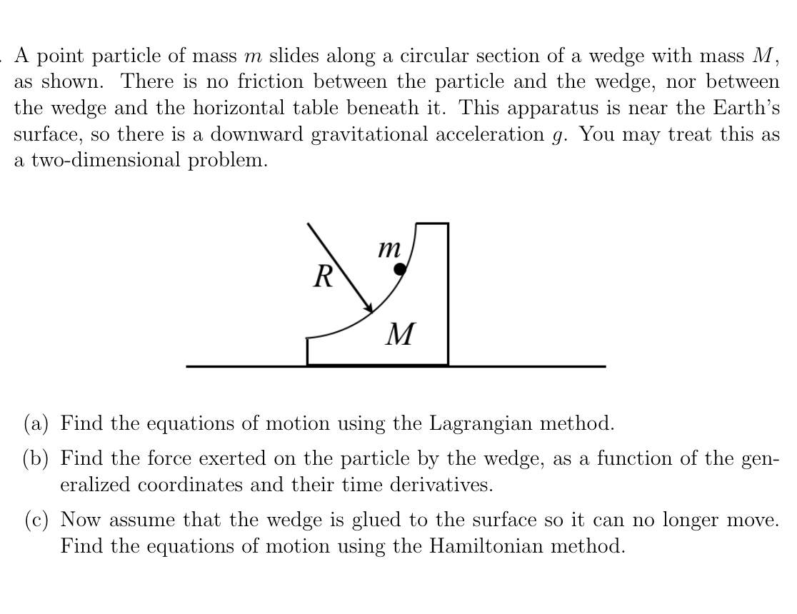 A point particle of mass m slides along a circular section of a wedge with mass M, as shown. There is no friction between the particle and the wedge, nor between the wedge and the horizontal table beneath it. This apparatus is near the Earth's surface, so there is a downward gravitational acceleration g. You may treat this as a two-dimensional problem. R M (a) Find the equations of motion using the Lagrangian method. (b) Find the force exerted on the particle by the wedge, as a function of the gen- eralized coordinates and their time derivatives. (c) Now assume that the wedge is glued to the surface so it can no longer move. Find the equations of motion using the Hamiltonian method.