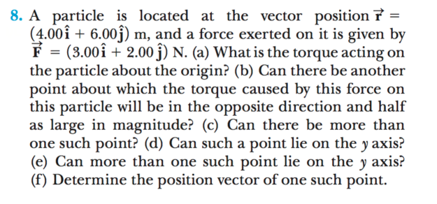 8. A particle is located at the vector position 7 = (4.00î + 6.00j) m, and a force exerted on it is given by F = (3.00î + 2.00 j) N. (a) What is the torque acting on the particle about the origin? (b) Can there be another point about which the torque caused by this force on this particle will be in the opposite direction and half as large in magnitude? (c) Can there be more than one such point? (d) Can such a point lie on the y axis? (e) Can more than one such point lie on the y axis? (f) Determine the position vector of one such point. %3D