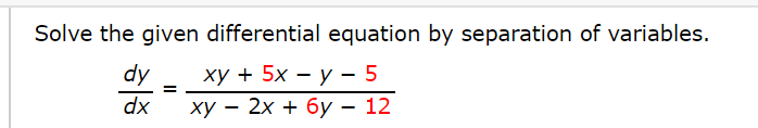 Solve the given differential equation by separation of variables. dy ху + 5х — у - 5 dx ху — 2х + бу — 12