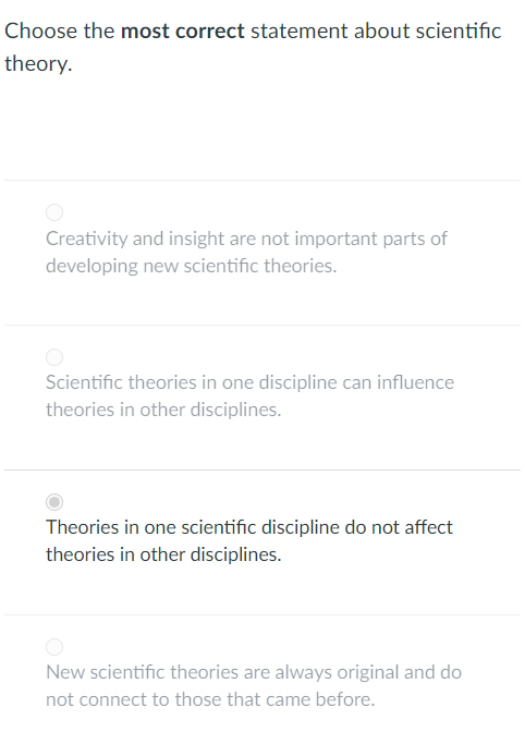 Choose the most correct statement about scientific heory. Creativity and insight are not important parts of developing new scientific theories. Scientific theories in one discipline can influence theories in other disciplines. Theories in one scientific discipline do not affect theories in other disciplines. New scientific theories are always original and do not connect to those that came before.