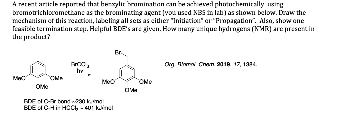 """A recent article reported that benzylic bromination can be achieved photochemically using bromotrichloromethane as the brominating agent (you used NBS in lab) as shown below. Draw the mechanism of this reaction, labeling all sets as either """"Initiation"""" or """"Propagation"""". Also, show one feasible termination step. Helpful BDE's are given. How many unique hydrogens (NMR) are present in the product? Br Org. Biomol. Chem. 2019, 17, 1384 BrCCl3 hv Мео OMe Мео OMe OMe ОMe BDE of C-Br bond ~230 kJ/mol BDE of C-H in HCClg~ 401 kJ/mol"""