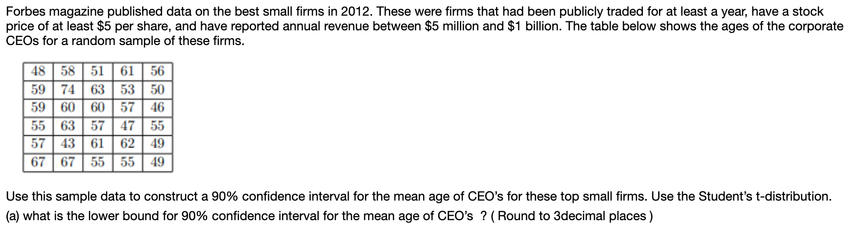 Forbes magazine published data on the best small firms in 2012. These were firms that had been publicly traded for at least a year, have a stock price of at least $5 per share, and have reported annual revenue between $5 million and $1 billion. The table below shows the ages of the corporate CEOS for a random sample of these firms. 58 51 61 48 56 59 74 63 53 50 59 60 60 57 46 55 635747 55 57 43 61 62 49 67 5555 67 49 Use this sample data to construct a 90% confidence interval for the mean age of CEO's for these top small firms. Use the Student's t-distribution (a) what is the lower bound for 90% confidence interval for the mean age of CEO's? (Round to 3decimal places)