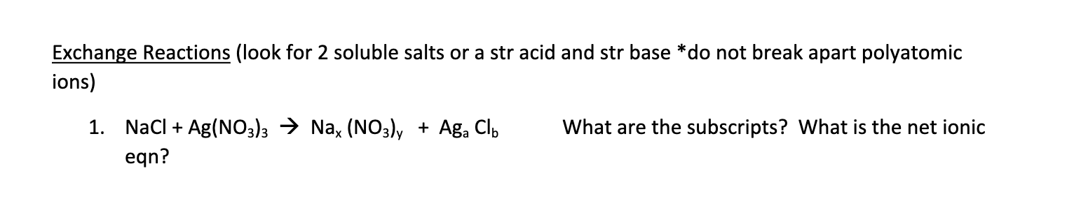 Exchange Reactions (look for 2 soluble salts or a str acid and str base *do not break apart polyatomic ions) 1. NaCl Ag(NO3)3 > Na, (NO3)y Aga Clb What are the subscripts? What is the net ionic + eqn?