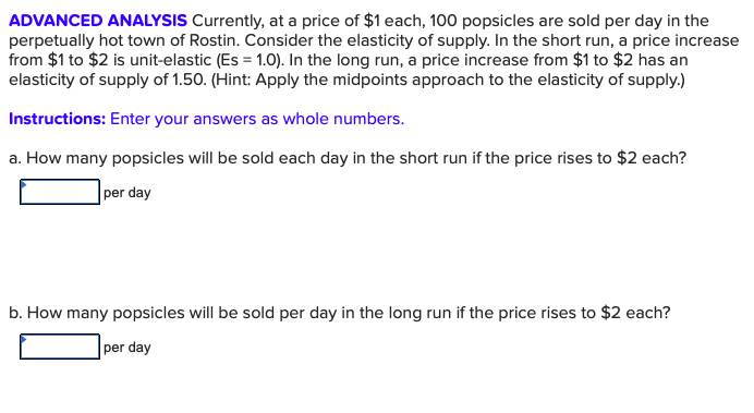 ADVANCED ANALYSIS Currently, at a price of $1 each, 100 popsicles are sold per day in the perpetually hot town of Rostin. Consider the elasticity of supply. In the short run, a price increase from $1 to $2 is unit-elastic (Es 1.0). In the long run, a price increase from $1 to $2 has an elasticity of supply of 1.50. (Hint: Apply the midpoints approach to the elasticity of supply.) Instructions: Enter your answers as whole numbers. a. How many popsicles will be sold each day in the short run if the price rises to $2 each? per day b. How many popsicles will be sold per day in the long run if the price rises to $2 each? per day