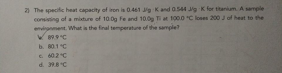 2) The specific heat capacity of iron is 0.461 J/g K and 0.544 J/g K for titanium. A sample consisting of a mixture of 10.0g Fe and 10.0g Ti at 100.0 °C loses 200 J of heat to the environment. What is the final temperature of the sample? a. 89.9 °C b. 80.1 °C c. 60.2 °C d. 39.8 °C