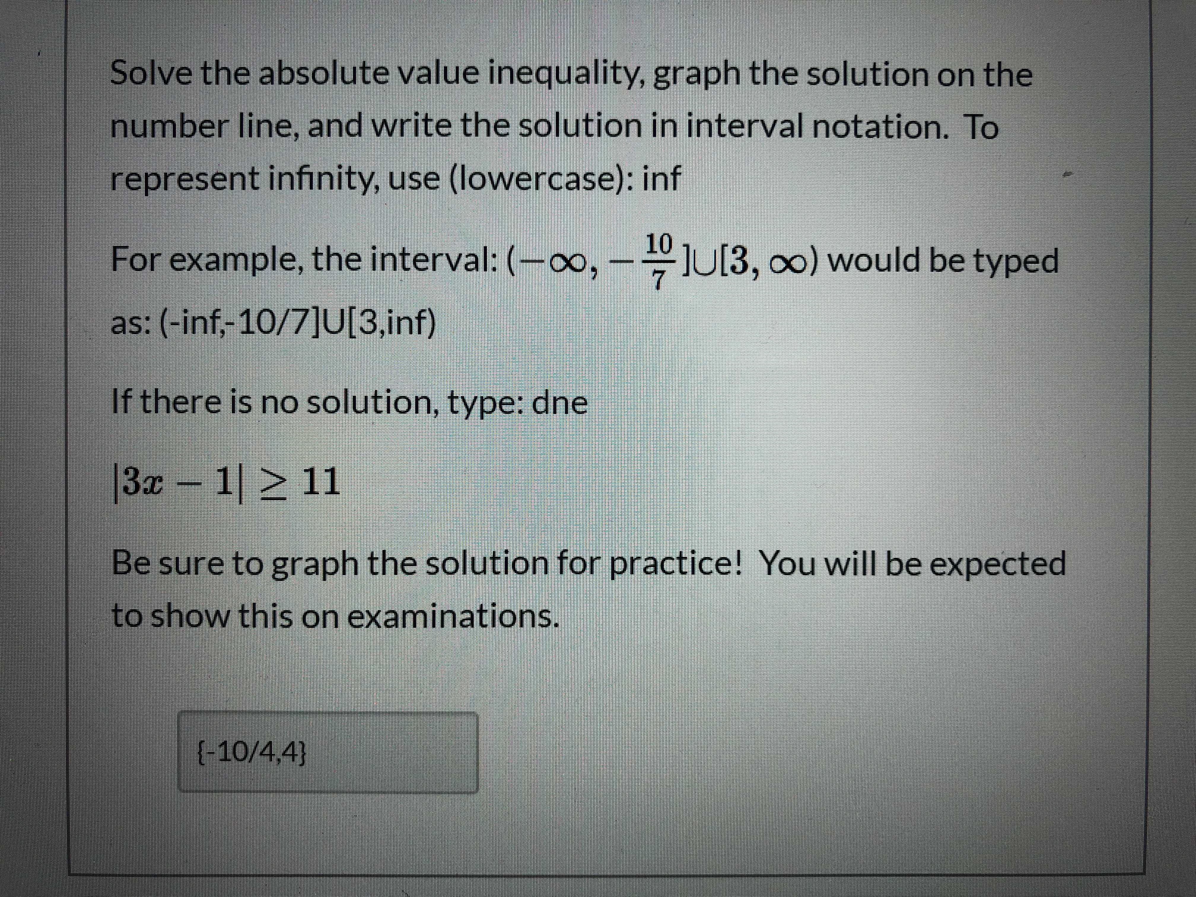 Solve the absolute value inequality, graph the solution on the number line, and write the solution in interval notation. To represent infinity, use (lowercase): inf 10 For example, the interval: (-∞, –-U[3, o0) would be typed as: (-inf,-10/7]U[3,inf) If there is no solution, type: dne  3z 1 > 11 Be sure to graph the solution for practice! You will be expected to show this on examinations. {-10/4,4}