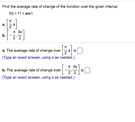Find the average rate of change of the function over the given interval f(t) 11+sin t a. 2 п Зт 3 b. 2 2 a. The average rate of change over is (Type an exact answer, using T as needed.) 3T is b. The average rate of change over 2 (Type an exact answer, using T as needed.)