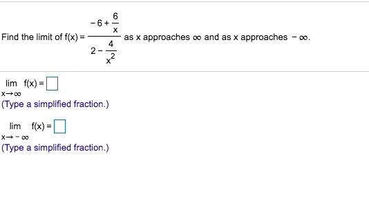 6 -6 X Find the limit of f(x) as x approaches co and as x approaches co. 4 2- lim f(x) x+00 (Type a simplified fraction.) lim f(x) X 0o (Type a simplified fraction.)