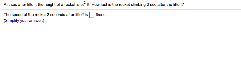 At t sec after liftoff, the height of a rocket is 5t ft. How fast is the rocket climbing 2 sec after the liftoff? The speed of the rocket 2 seconds after liftoff is ft/sec (Simplify your answer.)