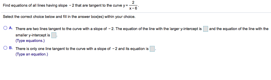 2 Find equations of all lines having slope 2 that are tangent to the curve y - x-6 Select the correct choice below and fill in the answer box(es) within your choice. A. There are two lines tangent to the curve with a slope of 2. The equation of the line with the larger y-intercept is and the equation of the line with the smaller y-intercept is (Type equations.) O B. There is only one line tangent to the curve with a slope of -2 and its equation is (Type an equation.)