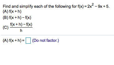 Find and simplify each of the following for f(x) 2x-9x +5 (A) f(x +h) (B) f(x +h)-f(x) f(x+h)-f(x) (C) (A) f(x+h)(Do (Do not factor.)