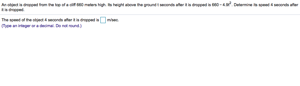 An object is dropped from the top of a cliff 660 meters high. Its height above the ground t seconds after it is dropped is 660 4.9t2. Determine its speed 4 seconds after it is dropped The speed of the object 4 seconds after it is dropped is m/sec (Type an integer or a decimal. Do not round.)