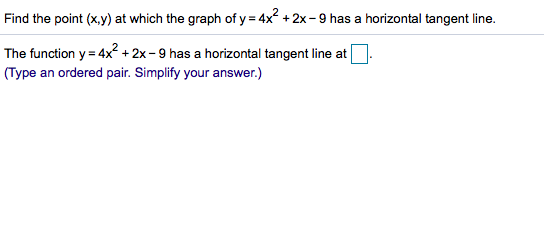 Find the point (x,y) at which the graph of y 4x 2x - 9 has a horizontal tangent line. = The function y 4x2 +2x -9 has a horizontal tangent line at (Type an ordered pair. Simplify your answer.)