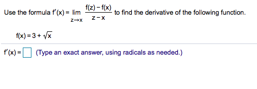 Use the formula f'(x)= lim (2)-f(x) to find the derivative of the following function. Z-X f(x) 3+ x (Type an exact answer, using radicals as needed.) f(x)