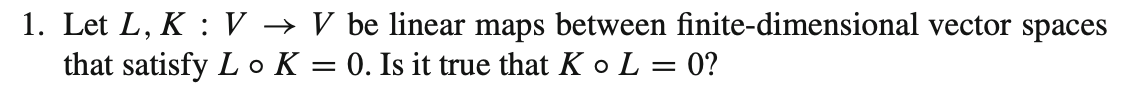 1. Let L, K : V → V be linear maps between finite-dimensional vector spaces that satisfy L o K = 0. Is it true that K o L = 0?