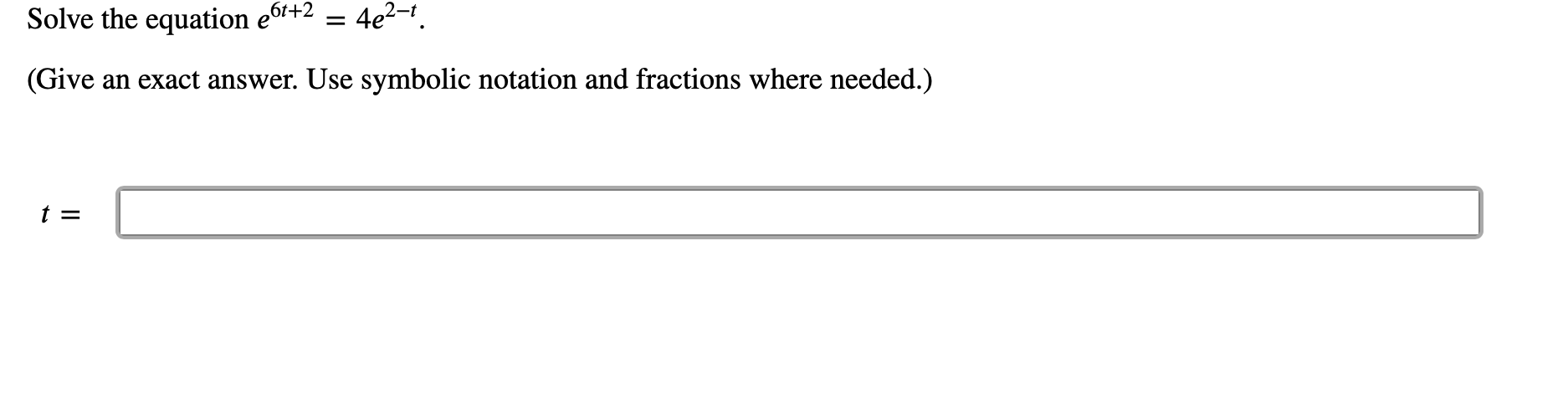 4e2-1 Solve the equation e6'+2 (Give an exact answer. Use symbolic notation and fractions where needed.) t =