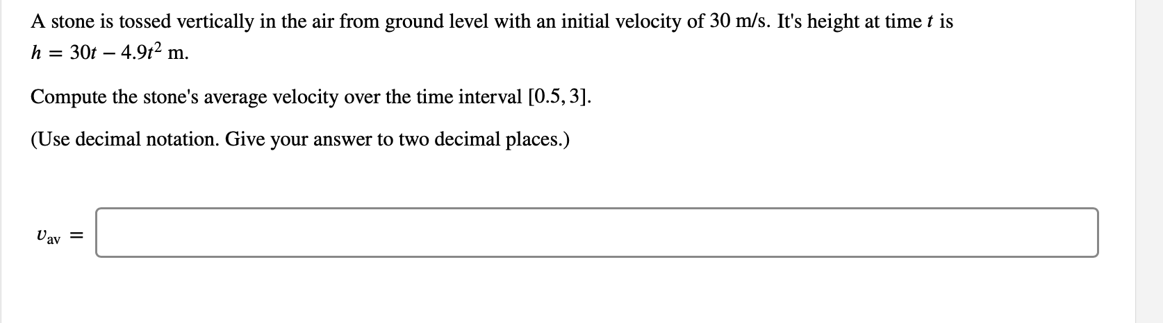 A stone is tossed vertically in the air from ground level with an initial velocity of 30 m/s. It's height at time t is 30t 4.92 m h Compute the stone's average velocity over the time interval [0.5,3]. (Use decimal notation. Give your answer to two decimal places.) Uav