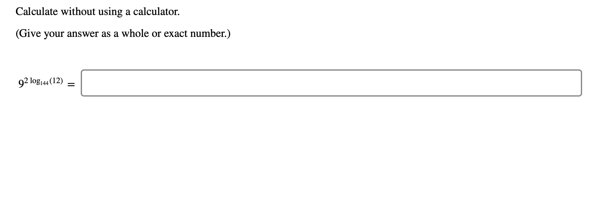 Calculate without using a calculator (Give your answer as a whole or exact number.) 92 log144 (12)