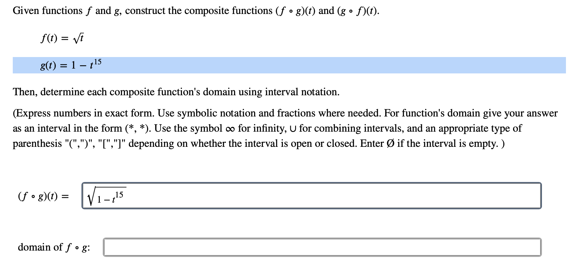 """Given functions f and g, construct the composite functions (f ° g)(t) and (g ° f)(t) O f() i g(t) 1 -15 Then, determine each composite function's domain using interval notation. (Express numbers in exact form. Use symbolic notation and fractions where needed. For function's domain give your answer as an interval in the form (*, *). Use the symbol 0o for infinity, U for combining intervals, and an appropriate type of on whether the interval is open or closed. Enter Ø if the interval is empty.) parenthesis """"("""","""")"""", """"I"""",""""]"""" depending (fo g)(f) 15 domain of fo g:"""