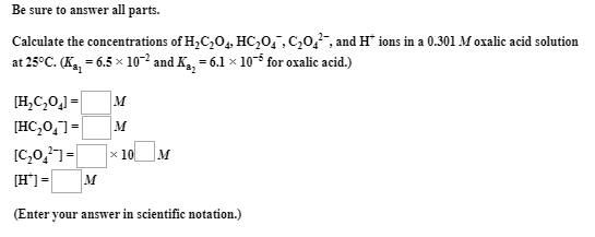 Be sure to answer all parts. Calculate the concentrations of H,C,0,, HC,0,,C,0,, and H* ions in a 0.301 M oxalic acid solution at 25°C. (K,, = 6.5 x 10-2 and K,, = 6.1 x 105 for oxalic acid.) [H,C,0,] = |м [HC,0,]= [C,0,]= [H'] = M x 10 M (Enter your answer in scientific notation.)