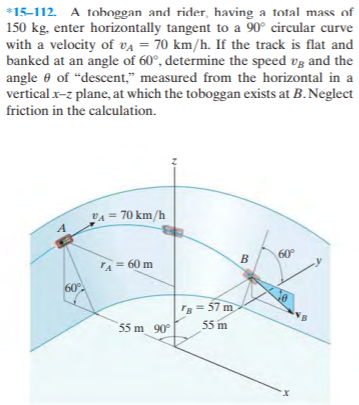"""*15-112. A toboggan and rider, having a total mass of 150 kg, enter horizontally tangent to a 90° circular curve with a velocity of va = 70 km/h. If the track is flat and banked at an angle of 60°, determine the speed vg and the angle e of """"descent,"""" measured from the horizontal in a vertical x-z plane, at which the toboggan exists at B. Neglect friction in the calculation. VA = 70 km/h 60° TA 60 m 60° r = 57 m 55 m 90° 55 m"""
