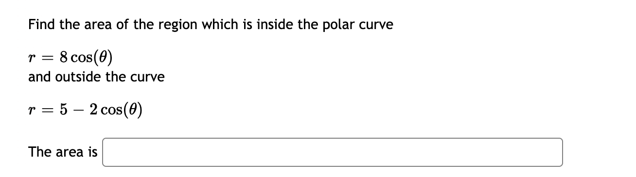 Find the area of the region which is inside the polar curve r = 8 cos(0) || and outside the curve r = 5 – 2 cos(0) %3D