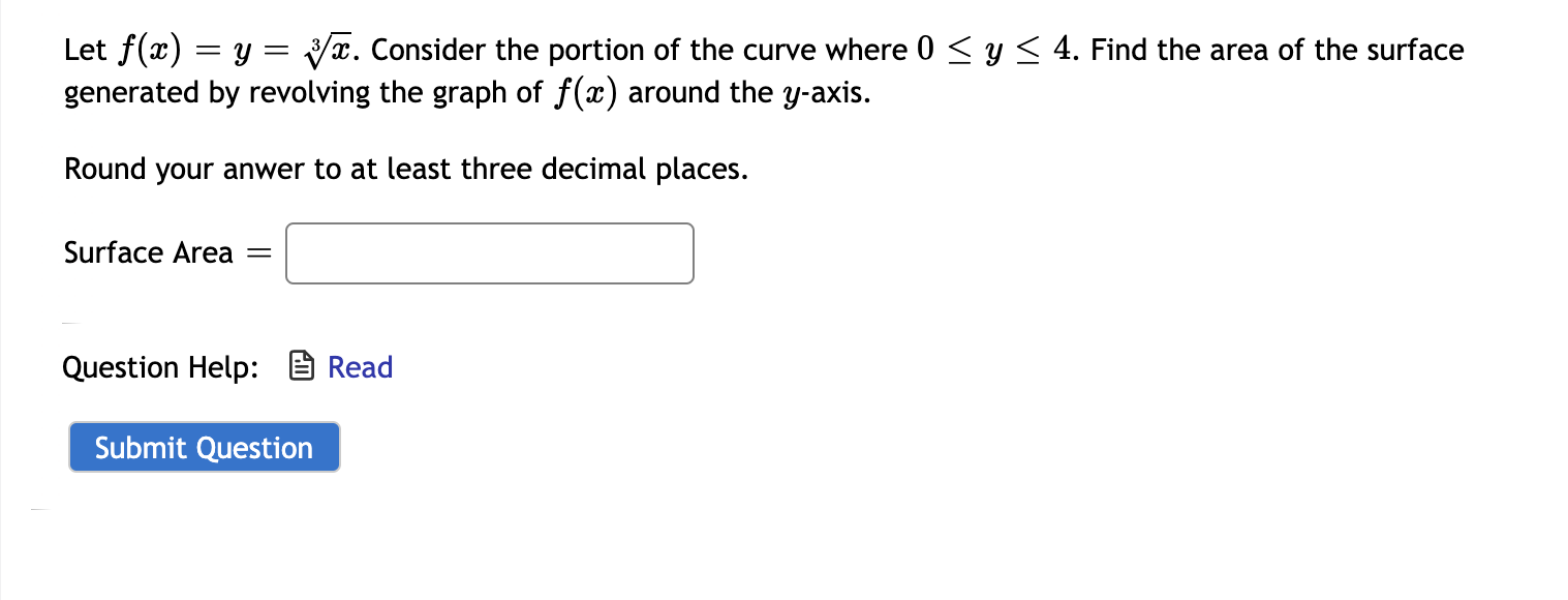 Let f(x) = y = yx. Consider the portion of the curve where 0 < y< 4. Find the area of the surface generated by revolving the graph of f(x) around the y-axis. Round your anwer to at least three decimal places. Surface Area Question Help: B Read