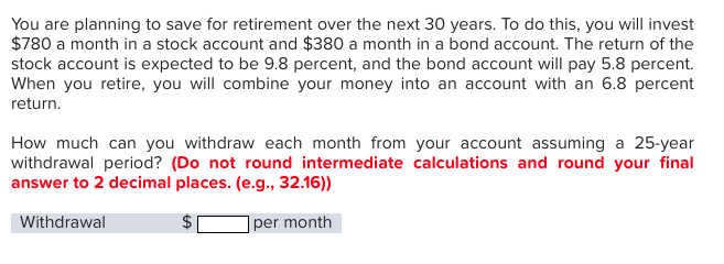 You are planning to save for retirement over the next 30 years. To do this, you will invest $780 a month in a stock account and $380 a month in a bond account. The return of the stock account is expected to be 9.8 percent, and the bond account will pay 5.8 percent. When you retire, you will combine your money into an account with an 6.8 percent return. How much can you withdraw each month from your account assuming a 25-year withdrawal period? (Do not round intermediate calculations and round your final answer to 2 decimal places. (e.g., 32.16)) Withdrawal per month