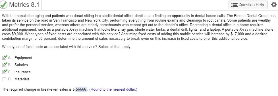 Metrics 8.1 Question Help With the population aging and patients who dread sitting in a sterile dental office, dentists are finding an opportunity in dental house calls. The Blende Dental Group has taken its service on the road in San Francisco and New York City, performing everything from routine exams and cleanings to root canals. Some patients are wealthy and prefer the personal service, whereas others are elderly homebounds who cannot get out to the dentist's office. Recreating a dental office in a home requires additional equipment, such as a portable X-ray machine that looks like a ray gun, sterile water tanks, a dental drill, lights, and a laptop. A portable X-ray machine alone costs $9,000. What types of fixed costs are associated with this service? Assuming fixed costs of adding this mobile service will increase by $17,000 and a desired contribution margin of 30 percent, determine the amount of sales necessary to break even on this increase in fixed costs to offer this additional service. What types of fixed costs are associated with this service? Select all that apply. A. Equipment B. Salaries C. Insurance D. Materials The required change in breakeven sales is S 56666 (Round to the nearest dollar.)
