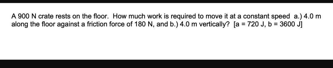 A 900 N crate rests on the floor. How much work is required to move it at a constant speed a.) 4.0 m along the floor against a friction force of 180 N, and b.) 4.0 m vertically? [a = 720 J, b = 3600 J]