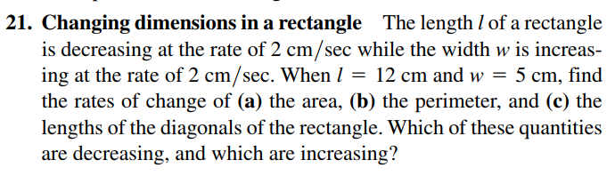 21. Changing dimensions in a rectangle The length I of a rectangle is decreasing at the rate of 2 cm/sec while the width w is increas- ing at the rate of 2 cm/sec. When I = 12 cm and w = 5 cm, find the rates of change of (a) the area, (b) the perimeter, and (c) the lengths of the diagonals of the rectangle. Which of these quantities are decreasing, and which are increasing?