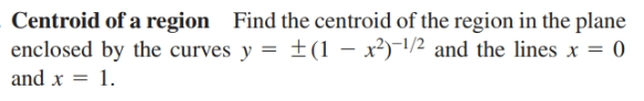 Centroid of a region Find the centroid of the region in the plane enclosed by the curves y = ±(1 – x²)-1/2 and the lines x = 0 and x = 1.