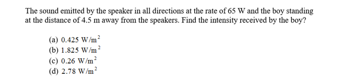 The sound emitted by the speaker in all directions at the rate of 65 W and the boy standing at the distance of 4.5 m away from the speakers. Find the intensity received by the boy? (a) 0.425 W/m (b) 1.825 W/m (c) 0.26 W/m2 (d) 2.78 W/m