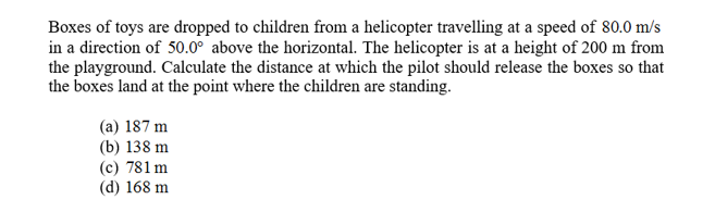 Boxes of toys are dropped to children from a helicopter travelling at a speed of 80.0 m/s in a direction of 50.0° above the horizontal. The helicopter is at a height of 200 m from the playground. Calculate the distance at which the pilot should release the boxes so that the boxes land at the point where the children are standing (a) 187 m (b) 138 m (c) 781 m (d) 168 m