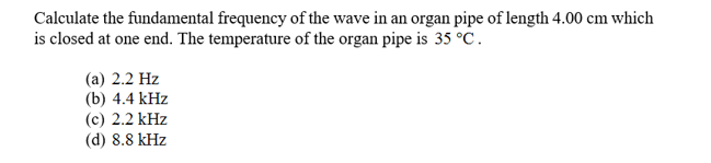 Calculate the fundamental frequency of the wave in an organ pipe of length 4.00 cm which is closed at one end. The temperature of the organ pipe is 35 °C (а) 2.2 Hz (b) 4.4 kHz (c) 2.2 kHz (d) 8.8 kHz