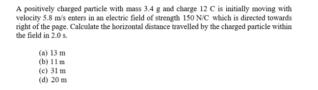 A positively charged particle with mass 3.4 g and charge 12 C is initially moving with velocity 5.8 m/s enters in an electric field of strength 150 N/C which is directed towards right of the page. Calculate the horizontal distance travelled by the charged particle within the field in 2.0 s. (a) 13 m (b) 11m (c) 31 m (d) 20 m