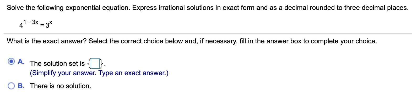 Solve the following exponential equation. Express irrational solutions in exact form and as a decimal rounded to three decimal places. 1-3x - 3* 41- What is the exact answer? Select the correct choice below and, if necessary, fill in the answer box to complete your choice. A. The solution set is { }. (Simplify your answer. Type an exact answer.) B. There is no solution.
