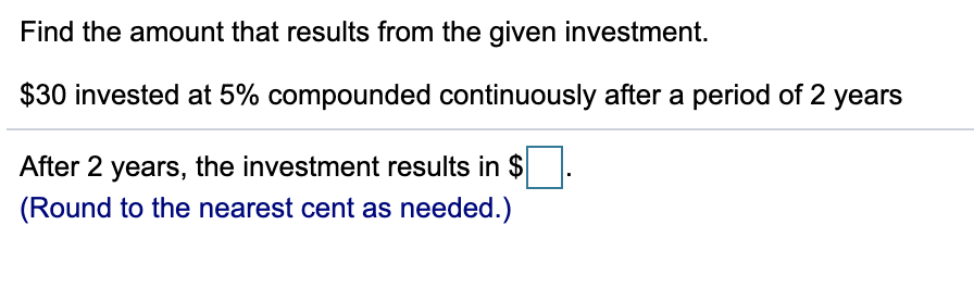 Find the amount that results from the given investment. $30 invested at 5% compounded continuously after a period of 2 years After 2 years, the investment results in $ (Round to the nearest cent as needed.)