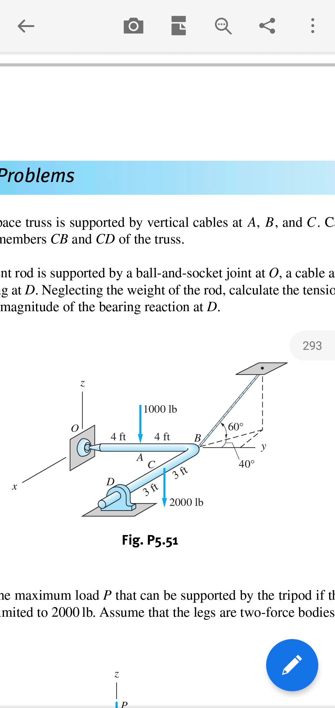Problems ace truss is supported by vertical cables at A, B, and C. C. members CB and CD of the truss. nt rod is supported by a ball-and-socket joint at 0, a cable a -g at D. Neglecting the weight of the rod, calculate the tensio magnitude of the bearing reaction at D 293 Z. |1000 lb 60° 4 ft 4 ft В, А С 400 3 ft D 3 ft 2000 lb Fig. P5.51 ne maximum load P that can be supported by the tripod if th mited to 2000 lb. Assume that the legs are two-force bodies Z | ГP