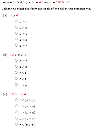 """Let p = """"x> 4,"""" q = """"x = 4,"""" and r= """"10 > x."""" Select the symbolic form for each of the following statements. (a) x2 4 Opvr Opng OpNa O pva O gur (b) 10 > x > 4 O pNa OPna O rAp O rvp Orp (c) 10 >x 24 O rv (pAq) O r- (pv a) OPA(q v r) O rnova)"""