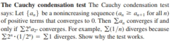 """The Cauchy condensation test The Cauchy condensation test says: Let {a,} be a nonincreasing sequence (a, 2 an÷1 for all n) of positive terms that converges to 0. Then Ea, converges if and only if E2""""az- converges. For example, E(1/n) diverges because E2"""" - (1/2"""") = E1 diverges. Show why the test works. %3D"""
