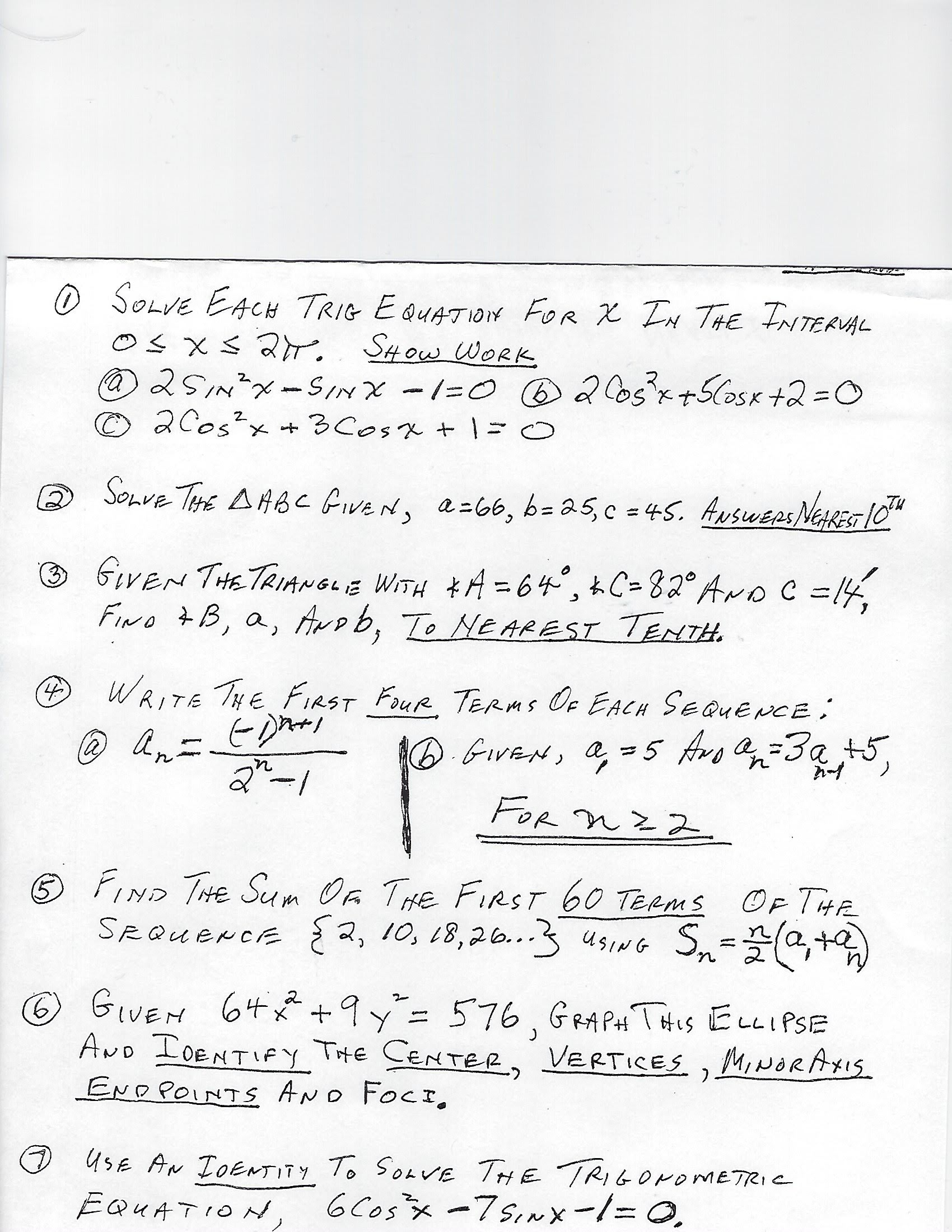 """O SOLVE EACH TRIG E QUATION FOR X IN THE TNTERUAL Os xs 2r 2SINX-SINX -1=0 B2o5x+5CosK +2=D0 ©2Cos?x + 3Cosx +   =0 SHOW WORK Sonve THE AHBC GiveN, a-66, b= 25,c = 45. ANSWEPS NERES 10"""" (2) %3D GIVEN THETRIANGLE WITH *A = 64°, kC=82° AroC =14, FINo 7B, a, Arob, To Ne AREST TENTH. %3D WRITE THE FIRST FOUR TERms Oe EACH SEQUENCE: (4) An- 6.GiVEN, a, =5 Avo a=3a +5. la) FOR nz 2 FIND THE Sum Oa THE FIRST 60 TERMS OF THE Sn-G+) SRQUENCE {2, 10, L8,26..3 usiG Sn=,+ USING GIVEM 64* +9y= 576, GRA PAt THIS ELLIPSE AND IDENTIFY THE CENTER, VERTICES ,MINORAXIS END POINTS AND FOCI, 9. O UsE AN IDENTITY To SoavE THE TRIGONOMETRIC 6 Cosx -7sinx-1=0. EQUATION,"""